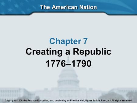 The American Nation Chapter 7 Creating a Republic 1776–1790 Copyright © 2003 by Pearson Education, Inc., publishing as Prentice Hall, Upper Saddle River,