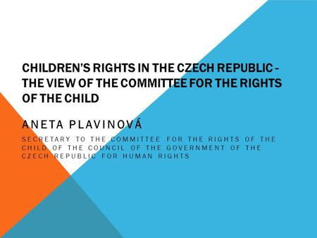 CHILDREN'S RIGHTS IN THE CZECH REPUBLIC - THE VIEW OF THE COMMITTEE FOR THE RIGHTS OF THE CHILD ANETA PLAVINOVÁ SECRETARY TO THE COMMITTEE FOR THE RIGHTS.
