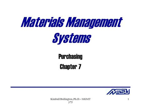 Kimball Bullington, Ph.D. - MGMT 375 1 Materials Management Systems Purchasing Chapter 7.