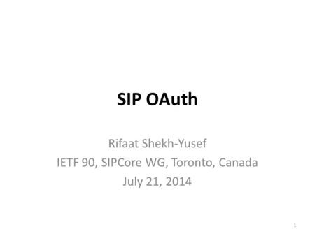 SIP OAuth Rifaat Shekh-Yusef IETF 90, SIPCore WG, Toronto, Canada July 21, 2014 1.