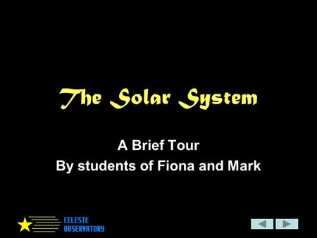 The Solar System A Brief Tour By students of Fiona and Mark.