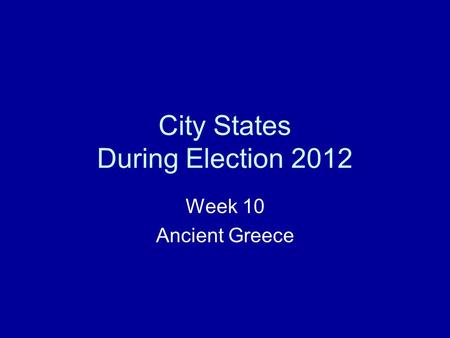 City States During Election 2012 Week 10 Ancient Greece.