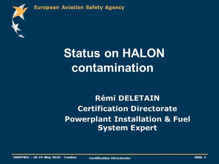 European Aviation Safety Agency IASFPWG - 18-19 May 2010 - London Certification Directorate Slide 1 Status on HALON contamination Rémi DELETAIN Certification.