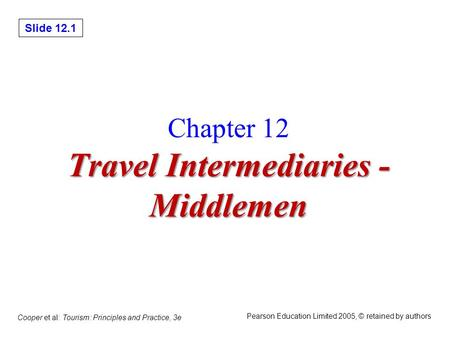Slide 12.1 Cooper et al: Tourism: Principles and Practice, 3e Pearson Education Limited 2005, © retained by authors Travel Intermediaries - Middlemen Chapter.