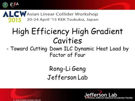 Rong-Li Geng Jefferson Lab High Efficiency High Gradient Cavities - Toward Cutting Down ILC Dynamic Heat Load by Factor of Four R.L. Geng, ALCW2015, 20-24.