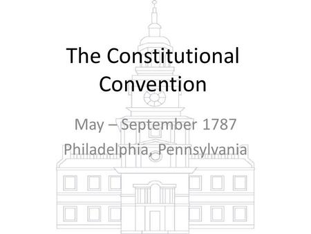 The Constitutional Convention May – September 1787 Philadelphia, Pennsylvania.
