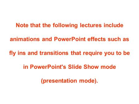 Note that the following lectures include animations and PowerPoint effects such as fly ins and transitions that require you to be in PowerPoint's Slide.