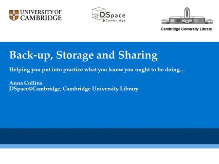 Cambridge University Library Back-up, Storage and Sharing Helping you put into practice what you know you ought to be doing… Cambridge University Library.