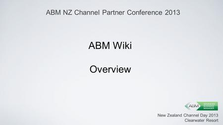 New Zealand Channel Day 2013 Clearwater Resort ABM Wiki Overview ABM NZ Channel Partner Conference 2013.