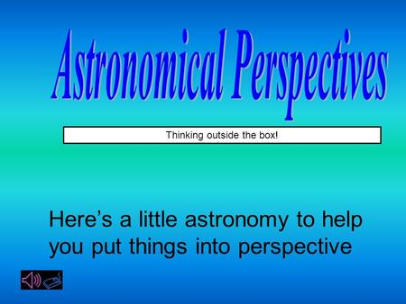 Thinking outside the box! Here's a little astronomy to help you put things into perspective.