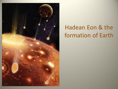 Hadean Eon & the formation of Earth. The Hadean Eon Basal part of the former Precambrian Era.