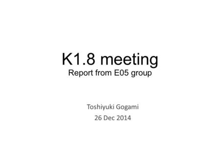 K1.8 meeting Report from E05 group Toshiyuki Gogami 26 Dec 2014.