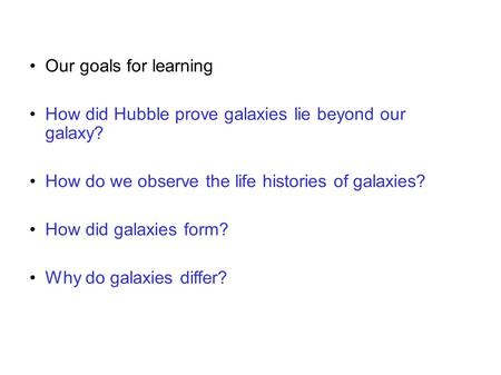 Our goals for learning How did Hubble prove galaxies lie beyond our galaxy? How do we observe the life histories of galaxies? How did galaxies form? Why.