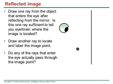 Copyright © 2008 Pearson Education Inc., publishing as Pearson Addison-Wesley Reflected image Draw one ray from the object that enters the eye after reflecting.