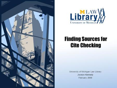 Finding Sources for Cite Checking University of Michigan Law Library Jocelyn Kennedy February 2009.