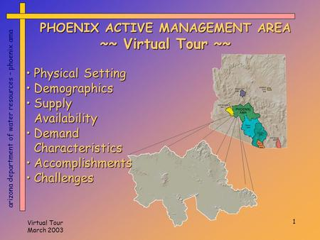 Virtual Tour March 2003 1 PHOENIX ACTIVE MANAGEMENT AREA ~~ Virtual Tour ~~ arizona department of water resources – phoenix ama Physical SettingPhysical.