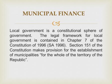  Local government is a constitutional sphere of government. The legal framework for local government is contained in Chapter 7 of the Constitution of.