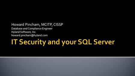 Howard Pincham, MCITP, CISSP Database and Compliance Engineer Hyland Software, Inc.