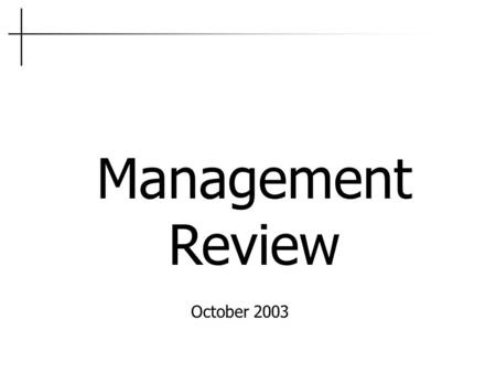 Management Review October 2003. 5.6 Management Review Review Inputs: Follow up from previous mgt reviews Results of audits (ALL) Customer Feedback Process.