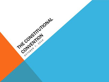THE CONSTITUTIONAL CONVENTION OCTOBER 7, 2014. DO NOW! After you have quietly taken your seat, take out your homework from over the weekend to be checked,
