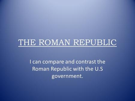 THE ROMAN REPUBLIC I can compare and contrast the Roman Republic with the U.S government.