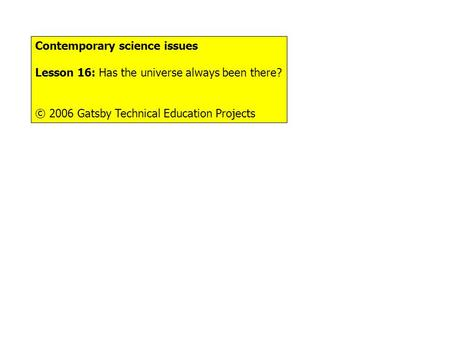 Contemporary science issues Lesson 16: Has the universe always been there? © 2006 Gatsby Technical Education Projects.