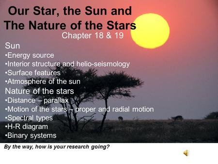 Our Star, the Sun and The Nature of the Stars Chapter 18 & 19 Sun Energy source Interior structure and helio-seismology Surface features Atmosphere of.