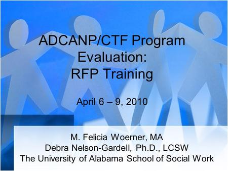 ADCANP/CTF Program Evaluation: RFP Training April 6 – 9, 2010 M. Felicia Woerner, MA Debra Nelson-Gardell, Ph.D., LCSW The University of Alabama School.