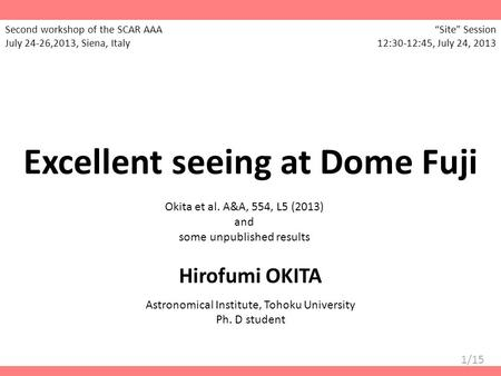 1/15 Excellent seeing at Dome Fuji Okita et al. A&A, 554, L5 (2013) and some unpublished results Hirofumi OKITA Astronomical Institute, Tohoku University.