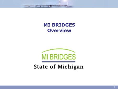 MI BRIDGES Overview 1. Today's Agenda Overview DHS Application Process What is MI Bridges? Apply For Benefits Check My Benefits Future Enhancements Community.