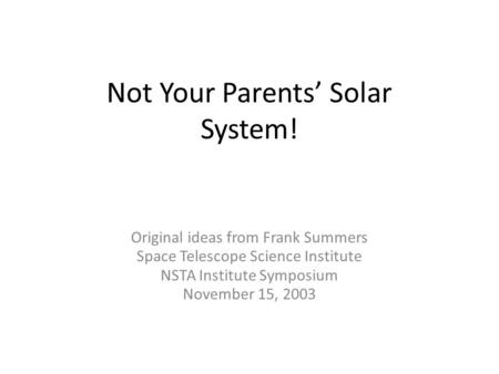 Not Your Parents' Solar System! Original ideas from Frank Summers Space Telescope Science Institute NSTA Institute Symposium November 15, 2003.