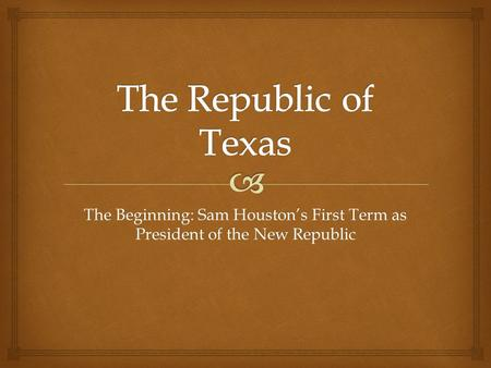 The Beginning: Sam Houston's First Term as President of the New Republic.