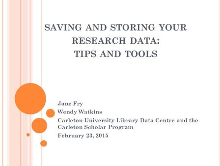 SAVING AND STORING YOUR RESEARCH DATA : TIPS AND TOOLS Jane Fry Wendy Watkins Carleton University Library Data Centre and the Carleton Scholar Program.
