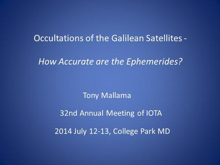 Occultations of the Galilean Satellites - How Accurate are the Ephemerides? Tony Mallama 32nd Annual Meeting of IOTA 2014 July 12-13, College Park MD.