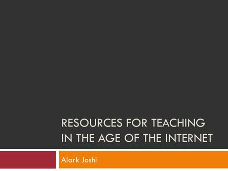RESOURCES FOR TEACHING IN THE AGE OF THE INTERNET Alark Joshi.
