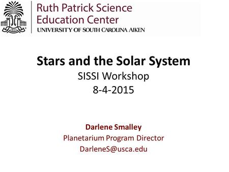 Stars and the Solar System SISSI Workshop 8-4-2015 Darlene Smalley Planetarium Program Director