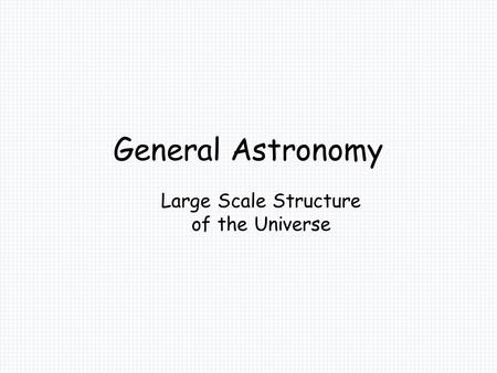General Astronomy Large Scale Structure of the Universe.