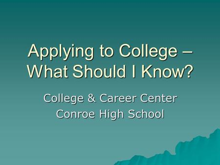 Applying to College – What Should I Know? College & Career Center Conroe High School.