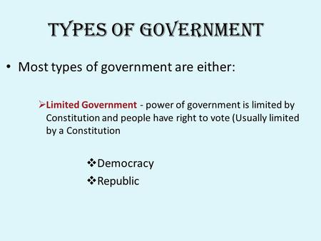 Types of Government Most types of government are either:  Limited Government - power of government is limited by Constitution and people have right to.