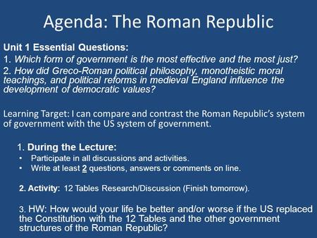 Agenda: The Roman Republic Unit 1 Essential Questions: 1. Which form of government is the most effective and the most just? 2. How did Greco-Roman political.