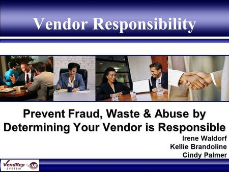 Vendor Responsibility Prevent Fraud, Waste & Abuse by Determining Your Vendor is Responsible Irene Waldorf Kellie Brandoline Cindy Palmer.