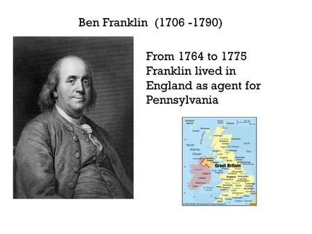 Ben Franklin (1706 -1790) From 1764 to 1775 Franklin lived in England as agent for Pennsylvania.