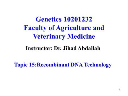 1 Genetics 10201232 Faculty of Agriculture and Veterinary Medicine Instructor: Dr. Jihad Abdallah Topic 15:Recombinant DNA Technology.