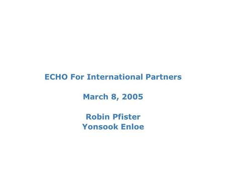 ECHO For International Partners March 8, 2005 Robin Pfister Yonsook Enloe.
