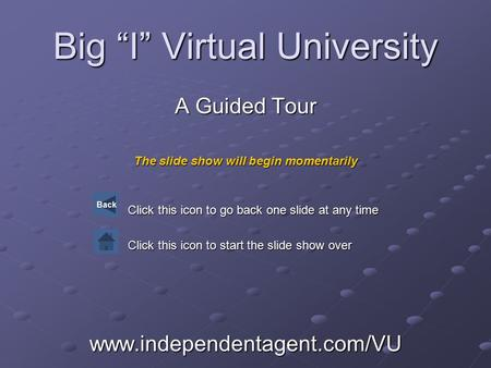 "Big ""I"" Virtual University A Guided Tour The slide show will begin momentarily Click this icon to go back one slide at any time Click this icon to start."