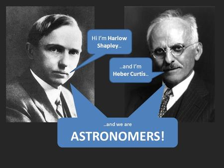 Hi I'm Harlow Shapley....and I'm Heber Curtis....and we are ASTRONOMERS..and we are ASTRONOMERS!