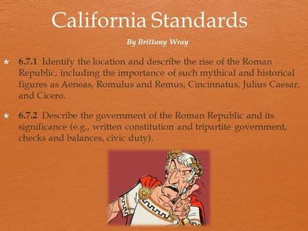 California Standards  6.7.1 Identify the location and describe the rise of the Roman Republic, including the importance of such mythical and historical.