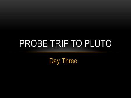 Day Three PROBE TRIP TO PLUTO. LEARNING OBJECTIVE Students will determine what instruments are on the space probe traveling for Pluto. Students will give.