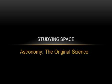 Astronomy: The Original Science STUDYING SPACE. Modern Calendar Based on observations of bodies in our solar system.