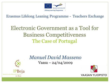 Erasmus Lifelong Leaning Programme - Teachers Exchange Manuel David Masseno Vaasa – 24/04/2009 Electronic Government as a Tool for Business Competitiveness.